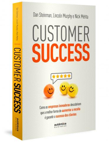 Customer Success: como as empresas inovadoras descobriram que a melhor forma de aumentar a receita é garantir o sucesso dos clientes