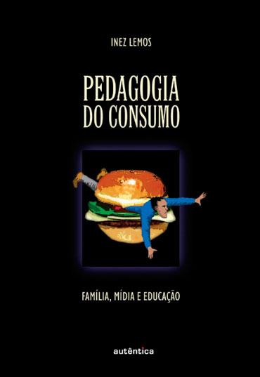 Pedagogia do consumo - Família, mídia e educação