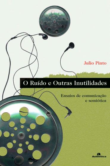 O ruído e outras inutilidades - Ensaios de comunicação e semiótica