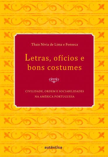 Letras, ofícios e bons costumes - Civilidade, ordem e sociabilidades na América portuguesa