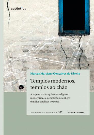 Templos modernos,  templos ao chão - A trajetória da arquitetura religiosa modernista e a demolição de antigos templos católicos no Brasil