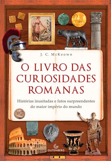 O livro das curiosidades romanas – Histórias inusitadas e fatos surpreendentes do maior império do mundo