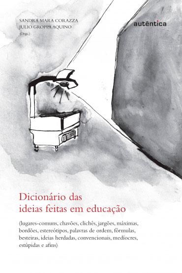 Dicionário das  ideias feitas em educação - Lugares-comuns, chavões, clichês...
