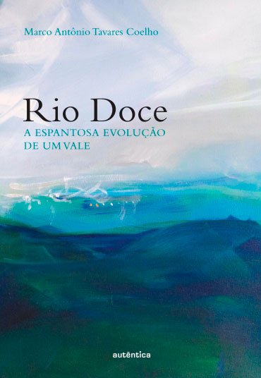 Rio Doce - A espantosa evolução de um vale