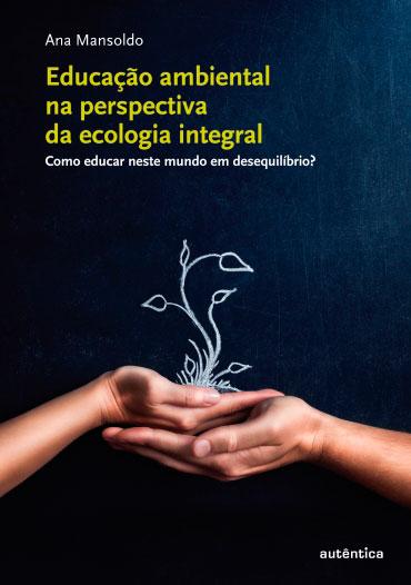 Educação ambiental na perspectiva  da ecologia integral - Como educar neste mundo em desequilíbrio?