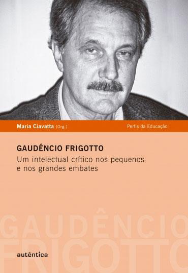 Gaudêncio Frigotto - Um intelectual crítico nos pequenos  e nos grandes embates